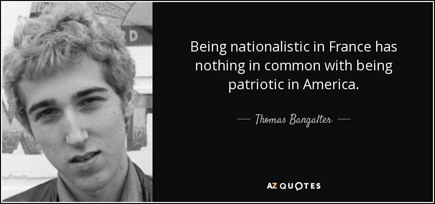 Being nationalistic in France has nothing in common with being patriotic in America. - Thomas Bangalter