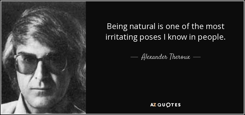 Being natural is one of the most irritating poses I know in people. - Alexander Theroux