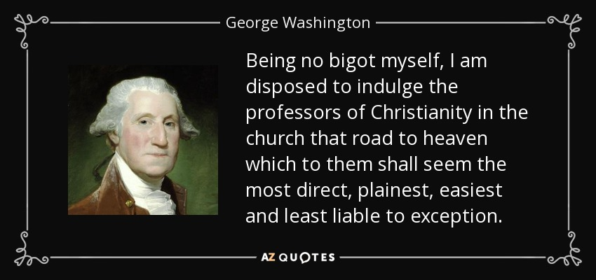 Being no bigot myself, I am disposed to indulge the professors of Christianity in the church that road to heaven which to them shall seem the most direct, plainest, easiest and least liable to exception. - George Washington