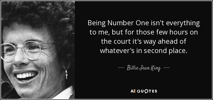 Being Number One isn't everything to me, but for those few hours on the court it's way ahead of whatever's in second place. - Billie Jean King