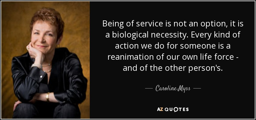 Being of service is not an option, it is a biological necessity. Every kind of action we do for someone is a reanimation of our own life force - and of the other person's. - Caroline Myss