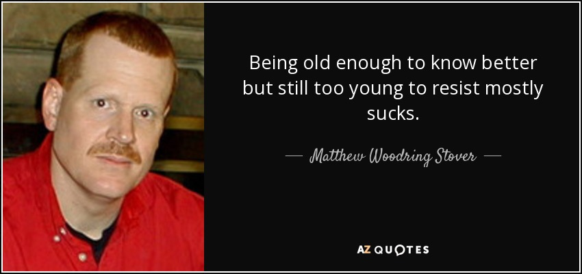 Being old enough to know better but still too young to resist mostly sucks. - Matthew Woodring Stover
