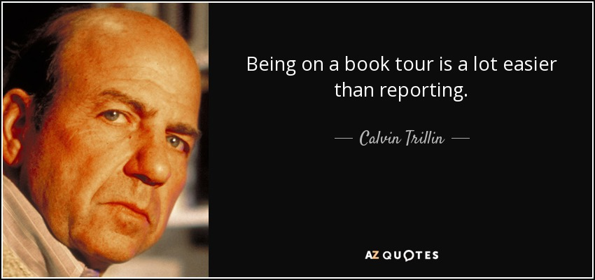 Being on a book tour is a lot easier than reporting. - Calvin Trillin