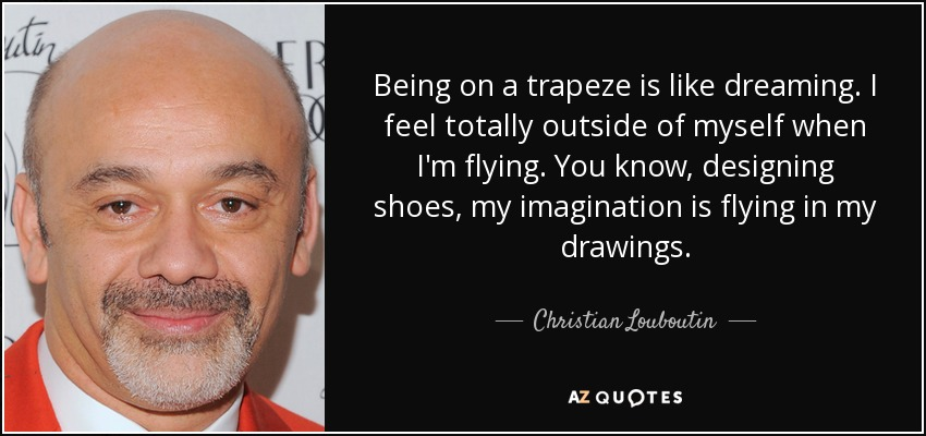 Being on a trapeze is like dreaming. I feel totally outside of myself when I'm flying. You know, designing shoes, my imagination is flying in my drawings. - Christian Louboutin