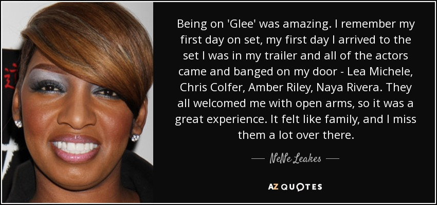 Being on 'Glee' was amazing. I remember my first day on set, my first day I arrived to the set I was in my trailer and all of the actors came and banged on my door - Lea Michele, Chris Colfer, Amber Riley, Naya Rivera. They all welcomed me with open arms, so it was a great experience. It felt like family, and I miss them a lot over there. - NeNe Leakes