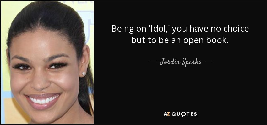 Being on 'Idol,' you have no choice but to be an open book. - Jordin Sparks