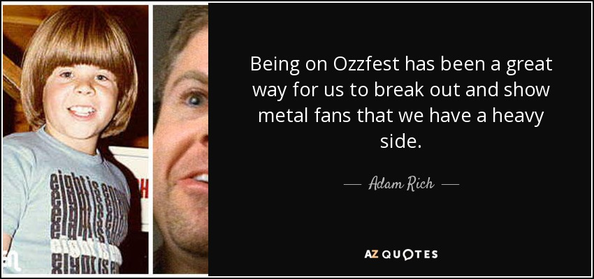 Being on Ozzfest has been a great way for us to break out and show metal fans that we have a heavy side. - Adam Rich