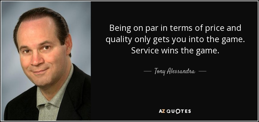 Being on par in terms of price and quality only gets you into the game. Service wins the game. - Tony Alessandra