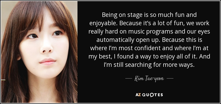 Being on stage is so much fun and enjoyable. Because it's a lot of fun, we work really hard on music programs and our eyes automatically open up. Because this is where I'm most confident and where I'm at my best, I found a way to enjoy all of it. And I'm still searching for more ways. - Kim Tae-yeon