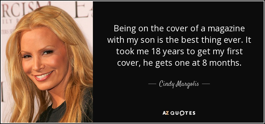 Being on the cover of a magazine with my son is the best thing ever. It took me 18 years to get my first cover, he gets one at 8 months. - Cindy Margolis