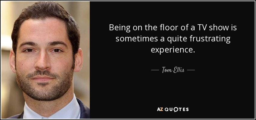 Being on the floor of a TV show is sometimes a quite frustrating experience. - Tom Ellis