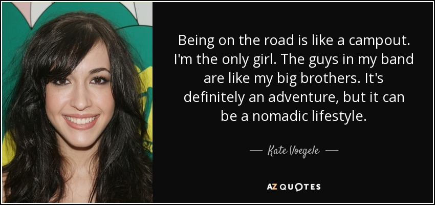 Being on the road is like a campout. I'm the only girl. The guys in my band are like my big brothers. It's definitely an adventure, but it can be a nomadic lifestyle. - Kate Voegele