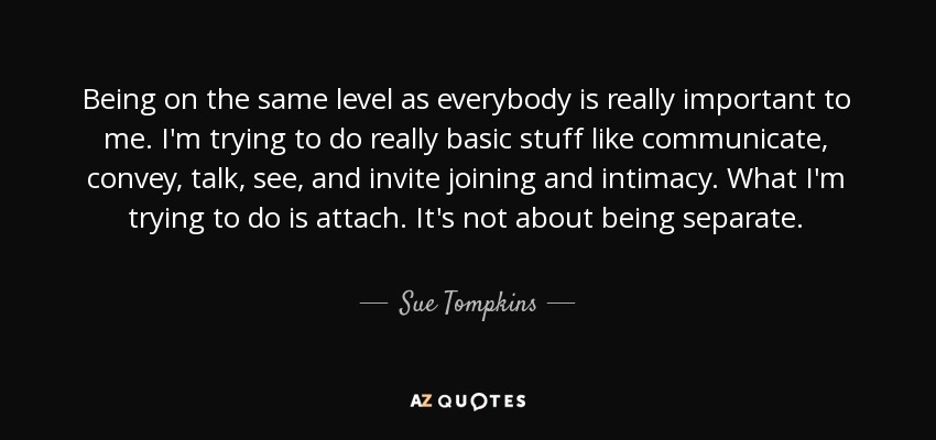 Sue Tompkins Quote Being On The Same Level As Everybody Is Really