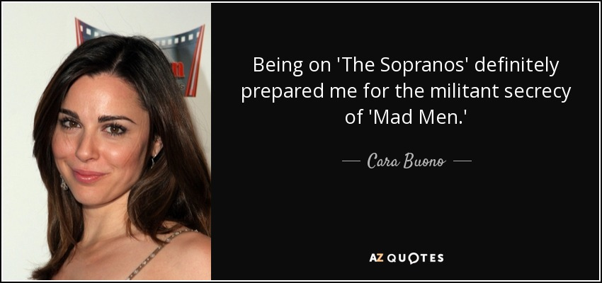Being on 'The Sopranos' definitely prepared me for the militant secrecy of 'Mad Men.' - Cara Buono
