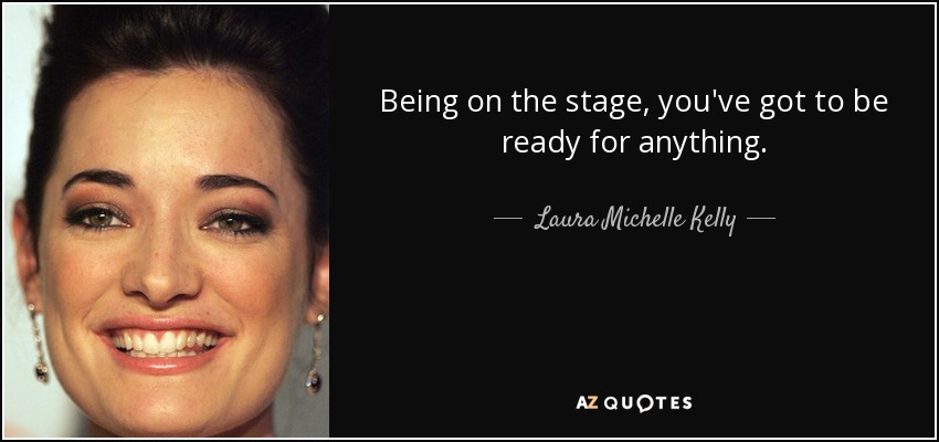 Being on the stage, you've got to be ready for anything. - Laura Michelle Kelly
