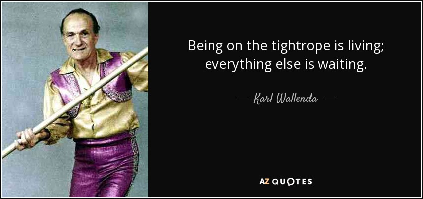 Being on the tightrope is living; everything else is waiting. - Karl Wallenda