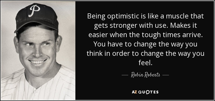 Being optimistic is like a muscle that gets stronger with use. Makes it easier when the tough times arrive. You have to change the way you think in order to change the way you feel. - Robin Roberts