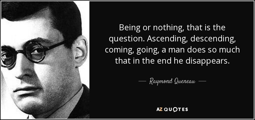 Being or nothing, that is the question. Ascending, descending, coming, going, a man does so much that in the end he disappears. - Raymond Queneau