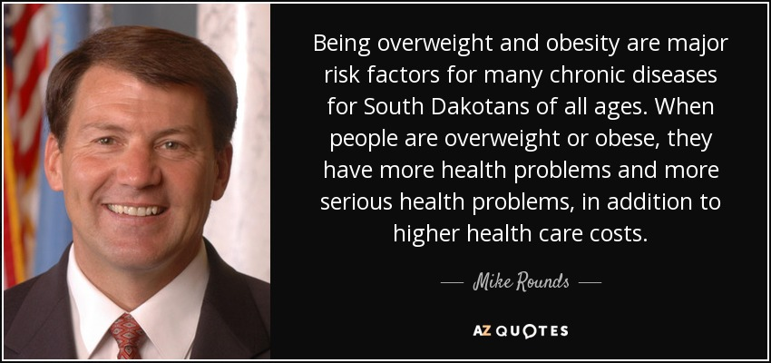 Being overweight and obesity are major risk factors for many chronic diseases for South Dakotans of all ages. When people are overweight or obese, they have more health problems and more serious health problems, in addition to higher health care costs. - Mike Rounds