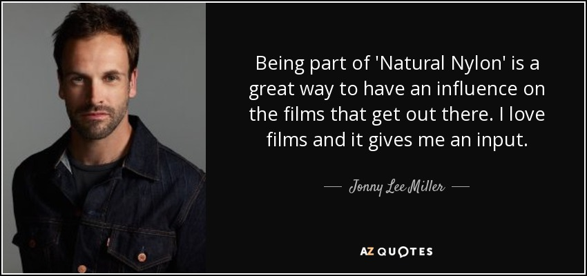 Being part of 'Natural Nylon' is a great way to have an influence on the films that get out there. I love films and it gives me an input. - Jonny Lee Miller