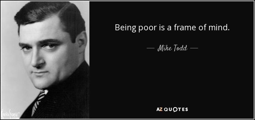 Being poor is a frame of mind. - Mike Todd