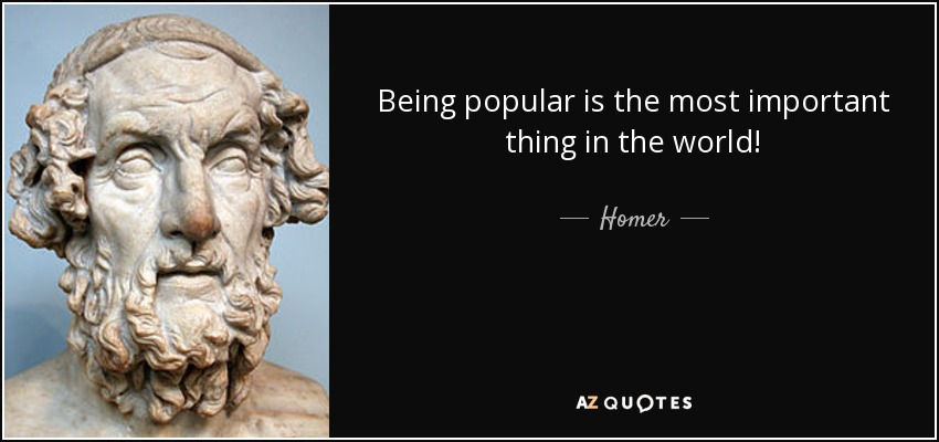 Being popular is the most important thing in the world! - Homer