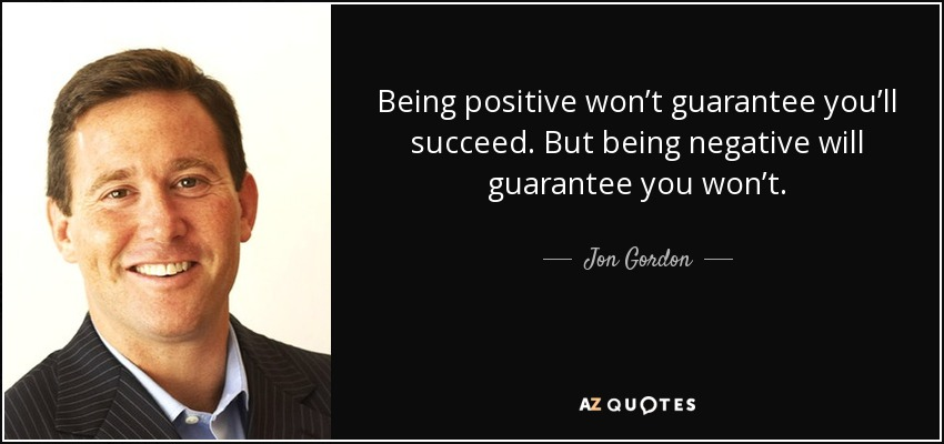 Being positive won't guarantee you'll succeed. But being negative will guarantee you won't. - Jon Gordon