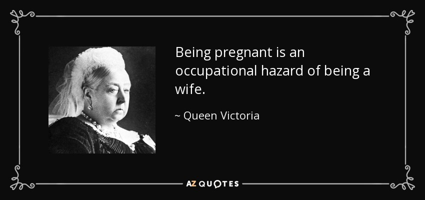 Being pregnant is an occupational hazard of being a wife. - Queen Victoria
