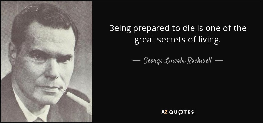 Being prepared to die is one of the great secrets of living. - George Lincoln Rockwell