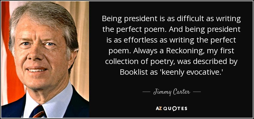 Being president is as difficult as writing the perfect poem. And being president is as effortless as writing the perfect poem. Always a Reckoning, my first collection of poetry, was described by Booklist as 'keenly evocative.' - Jimmy Carter