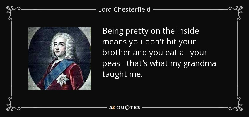 Being pretty on the inside means you don't hit your brother and you eat all your peas - that's what my grandma taught me. - Lord Chesterfield