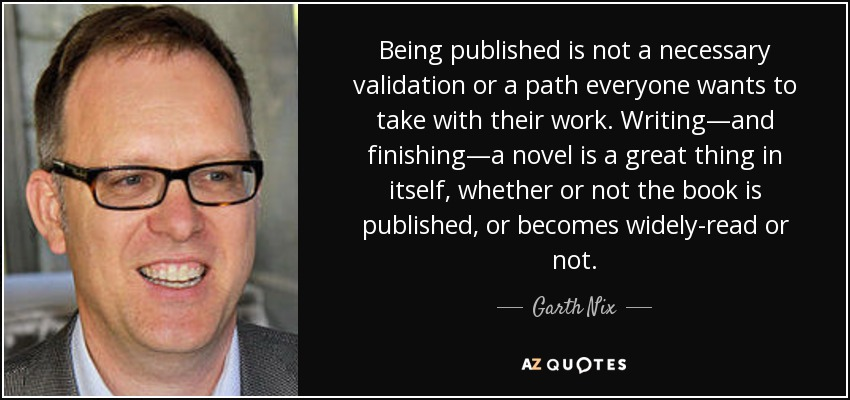 Being published is not a necessary validation or a path everyone wants to take with their work. Writing—and finishing—a novel is a great thing in itself, whether or not the book is published, or becomes widely-read or not. - Garth Nix