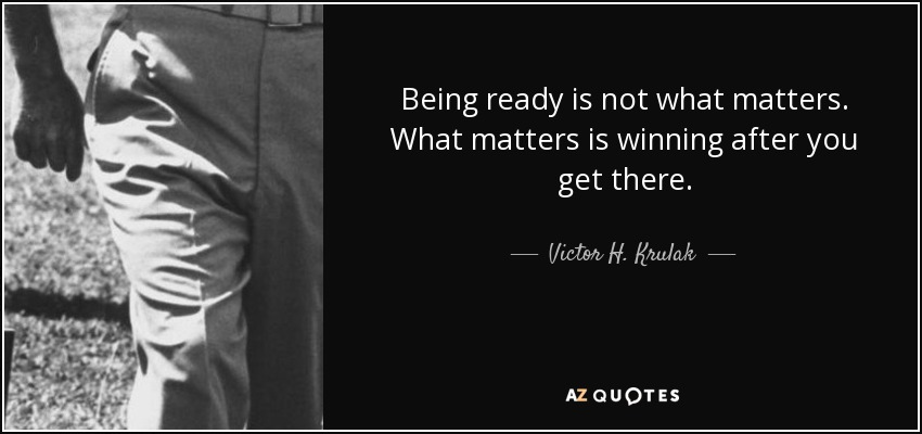 Being ready is not what matters. What matters is winning after you get there. - Victor H. Krulak