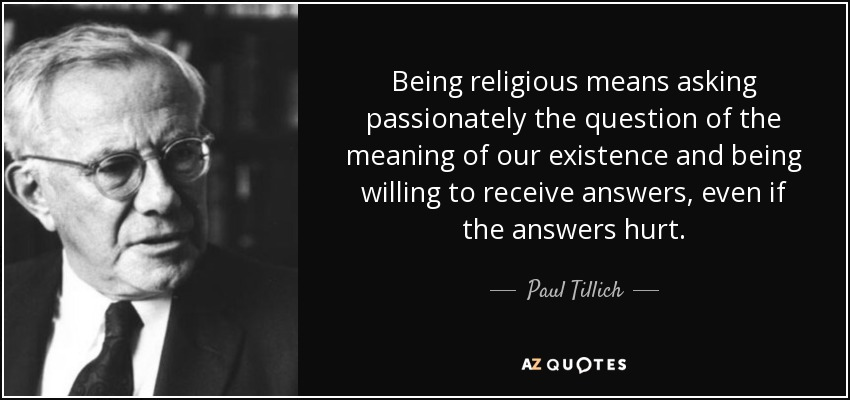 Being religious means asking passionately the question of the meaning of our existence and being willing to receive answers, even if the answers hurt. - Paul Tillich