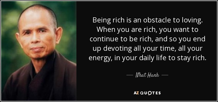 Being rich is an obstacle to loving. When you are rich, you want to continue to be rich, and so you end up devoting all your time, all your energy, in your daily life to stay rich. - Nhat Hanh