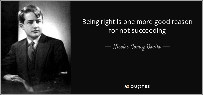 Being right is one more good reason for not succeeding - Nicolas Gomez Davila