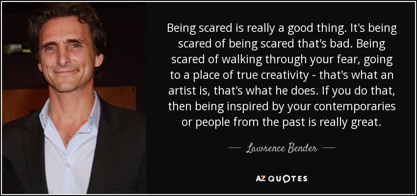 Being scared is really a good thing. It's being scared of being scared that's bad. Being scared of walking through your fear, going to a place of true creativity - that's what an artist is, that's what he does. If you do that, then being inspired by your contemporaries or people from the past is really great. - Lawrence Bender