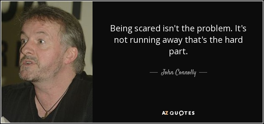 Being scared isn't the problem. It's not running away that's the hard part. - John Connolly
