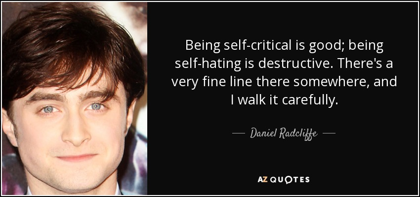 Being self-critical is good; being self-hating is destructive. There's a very fine line there somewhere, and I walk it carefully. - Daniel Radcliffe