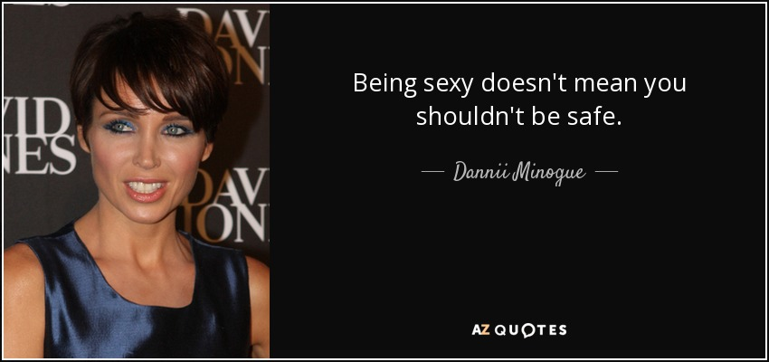 Being sexy doesn't mean you shouldn't be safe. - Dannii Minogue