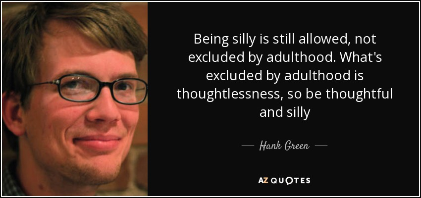 Being silly is still allowed, not excluded by adulthood. What's excluded by adulthood is thoughtlessness, so be thoughtful and silly - Hank Green