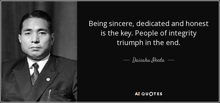 Being sincere, dedicated and honest is the key. People of integrity triumph in the end. - Daisaku Ikeda