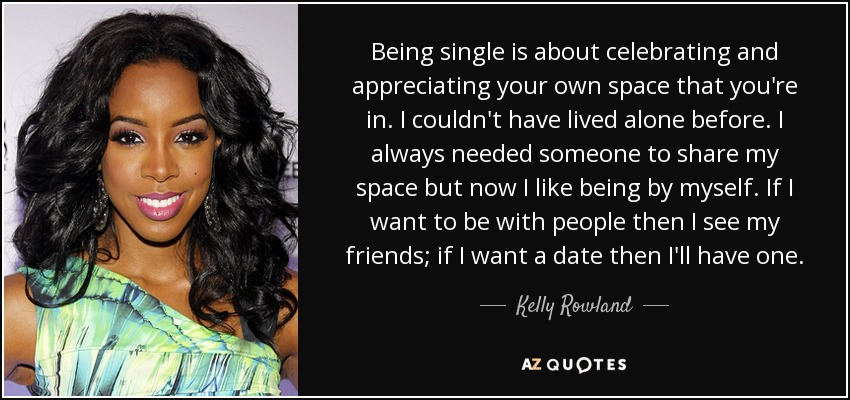 Being single is about celebrating and appreciating your own space that you're in. I couldn't have lived alone before. I always needed someone to share my space but now I like being by myself. If I want to be with people then I see my friends; if I want a date then I'll have one. - Kelly Rowland