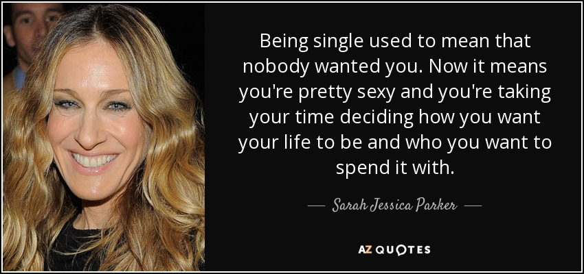 Being single used to mean that nobody wanted you. Now it means you're pretty sexy and you're taking your time deciding how you want your life to be and who you want to spend it with. - Sarah Jessica Parker
