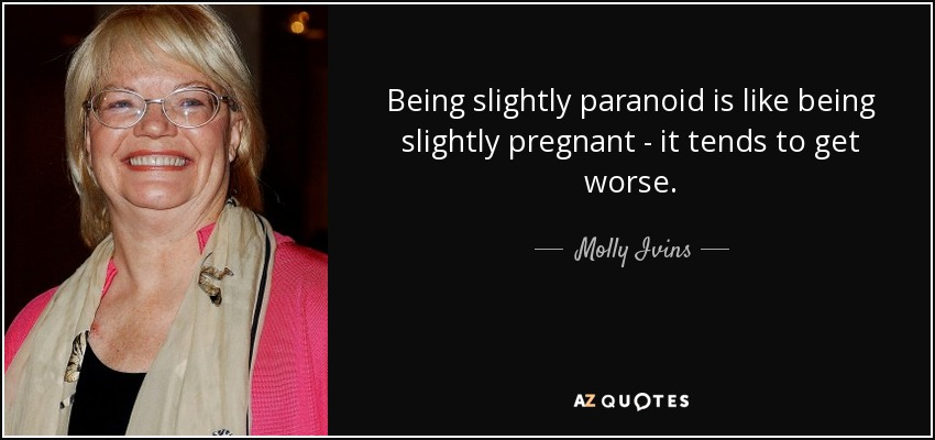 Being slightly paranoid is like being slightly pregnant - it tends to get worse. - Molly Ivins