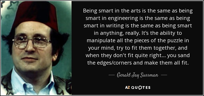 Being smart in the arts is the same as being smart in engineering is the same as being smart in writing is the same as being smart in anything, really. It's the ability to manipulate all the pieces of the puzzle in your mind, try to fit them together, and when they don't fit quite right... you sand the edges/corners and make them all fit. - Gerald Jay Sussman