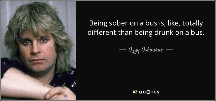 Being sober on a bus is, like, totally different than being drunk on a bus. - Ozzy Osbourne