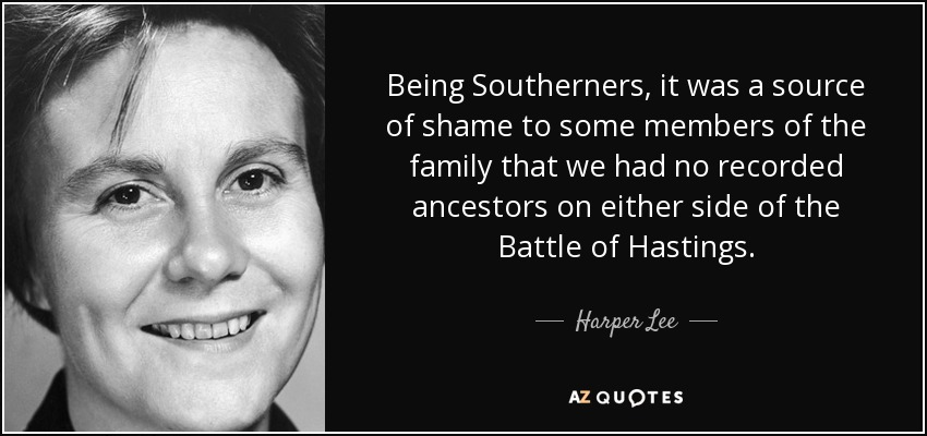 Being Southerners, it was a source of shame to some members of the family that we had no recorded ancestors on either side of the Battle of Hastings. - Harper Lee