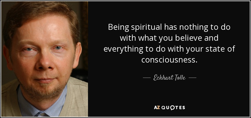 Being spiritual has nothing to do with what you believe and everything to do with your state of consciousness. - Eckhart Tolle