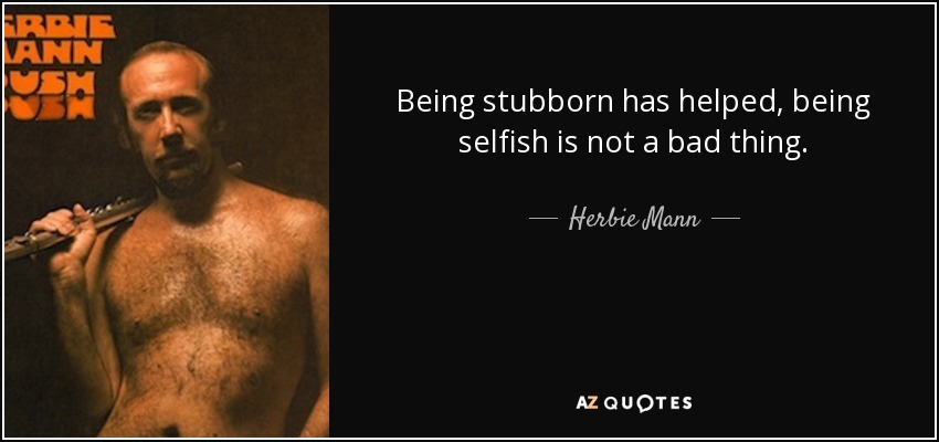 Being stubborn has helped, being selfish is not a bad thing. - Herbie Mann